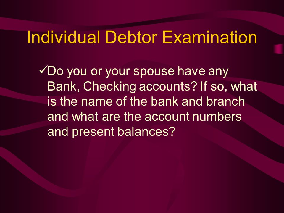 Individual Debtor Examination Do you or your spouse have any Bank, Checking accounts.