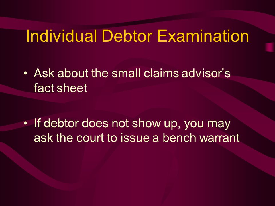 Individual Debtor Examination Ask about the small claims advisor's fact sheet If debtor does not show up, you may ask the court to issue a bench warrant