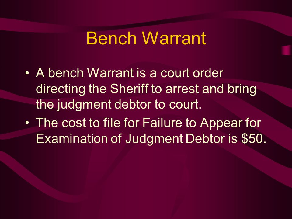 Bench Warrant A bench Warrant is a court order directing the Sheriff to arrest and bring the judgment debtor to court.