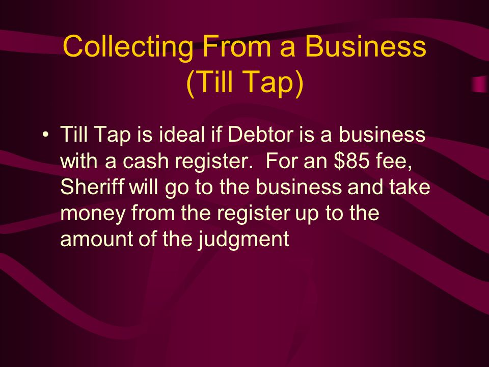Collecting From a Business (Till Tap) Till Tap is ideal if Debtor is a business with a cash register.