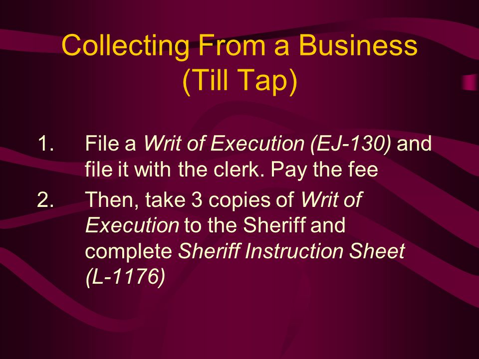 Collecting From a Business (Till Tap) 1.File a Writ of Execution (EJ-130) and file it with the clerk.