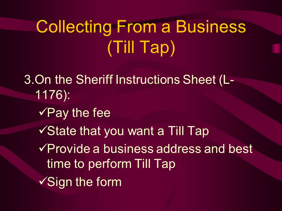 Collecting From a Business (Till Tap) 3.On the Sheriff Instructions Sheet (L- 1176): Pay the fee State that you want a Till Tap Provide a business address and best time to perform Till Tap Sign the form