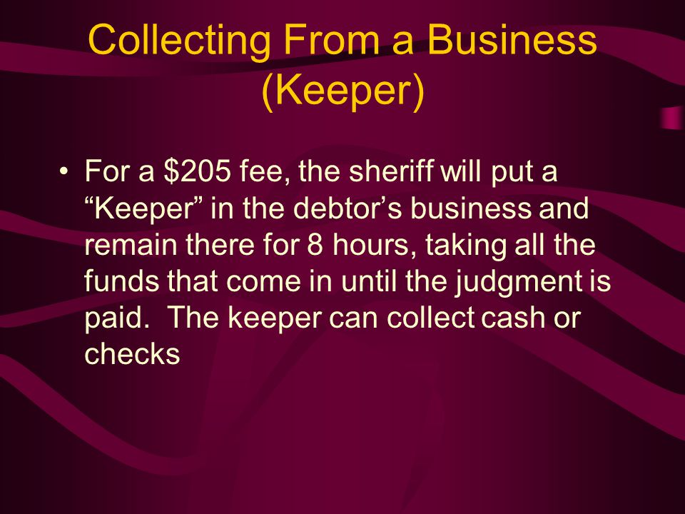 Collecting From a Business (Keeper) For a $205 fee, the sheriff will put a Keeper in the debtor's business and remain there for 8 hours, taking all the funds that come in until the judgment is paid.