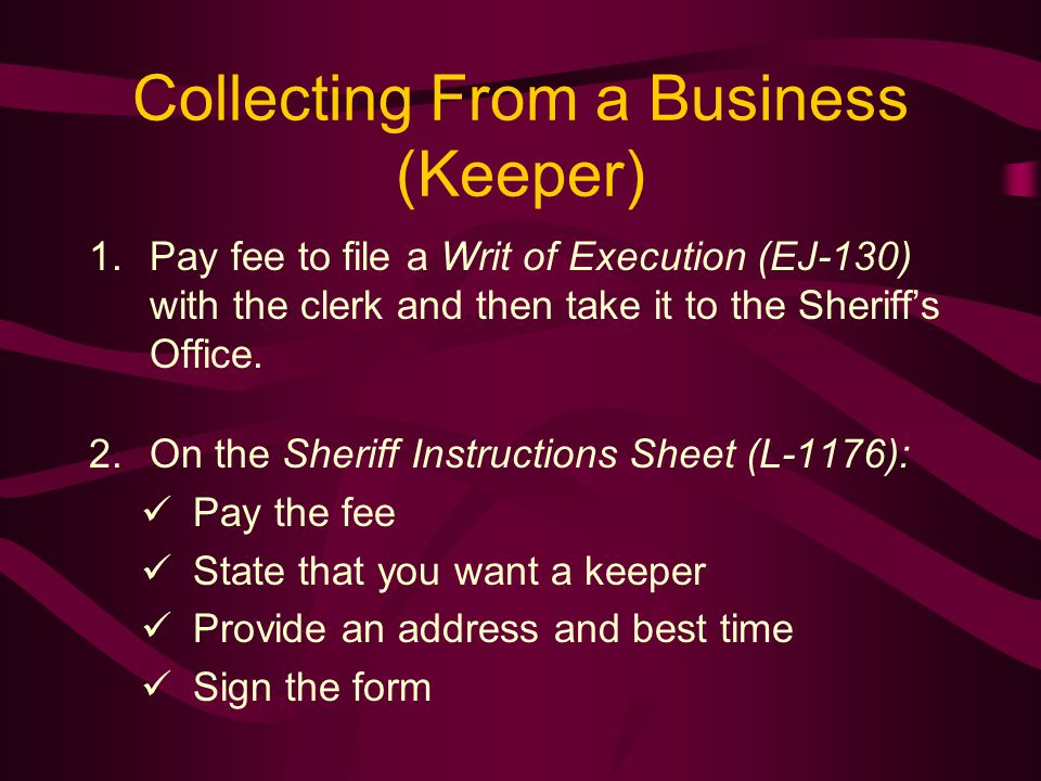Collecting From a Business (Keeper) 1.Pay fee to file a Writ of Execution (EJ-130) with the clerk and then take it to the Sheriff's Office.