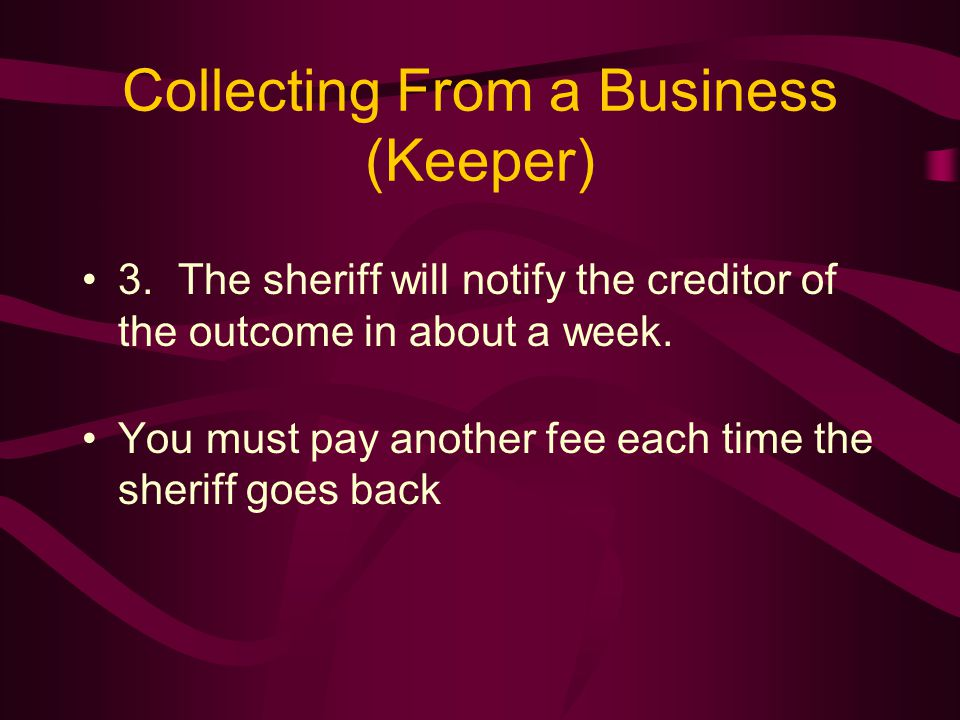 Collecting From a Business (Keeper) 3.The sheriff will notify the creditor of the outcome in about a week.