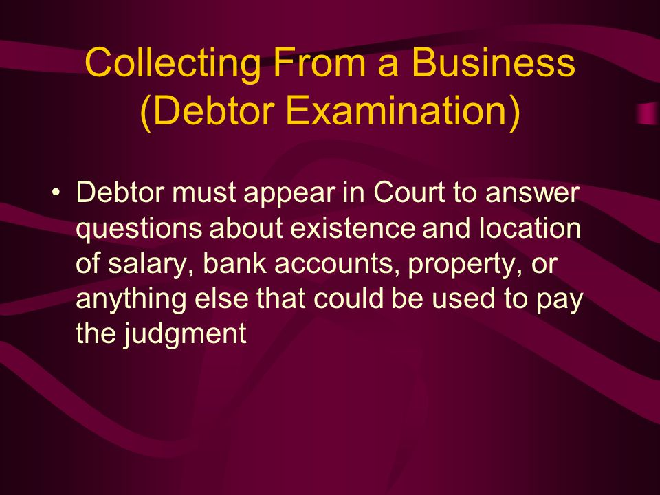 Collecting From a Business (Debtor Examination) Debtor must appear in Court to answer questions about existence and location of salary, bank accounts, property, or anything else that could be used to pay the judgment