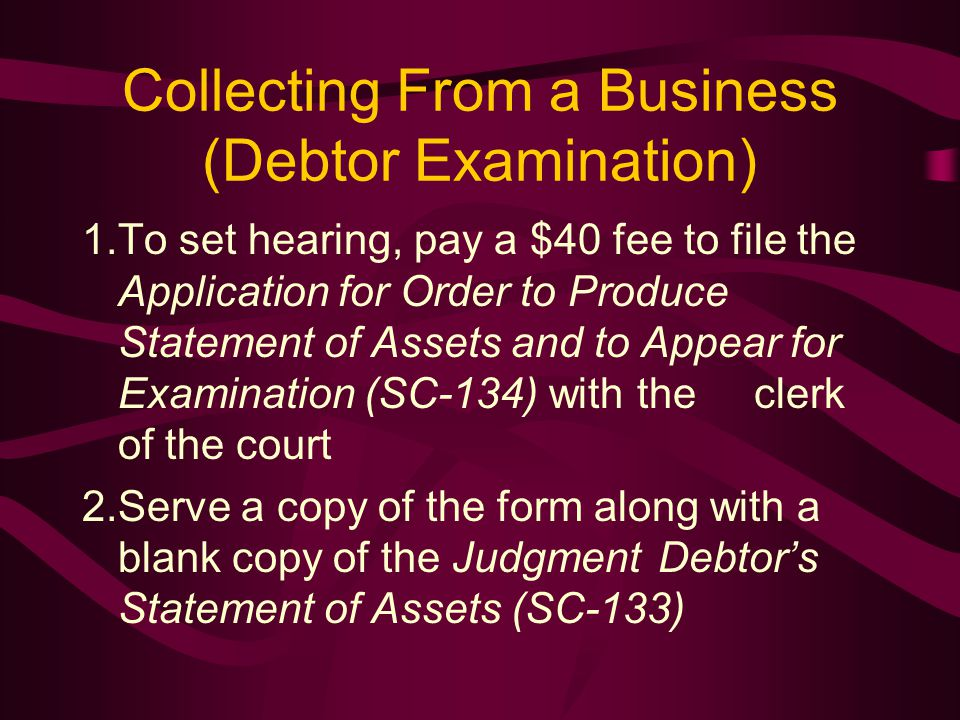 Collecting From a Business (Debtor Examination) 1.To set hearing, pay a $40 fee to file the Application for Order to Produce Statement of Assets and to Appear for Examination (SC-134) with the clerk of the court 2.Serve a copy of the form along with a blank copy of the Judgment Debtor's Statement of Assets (SC-133)