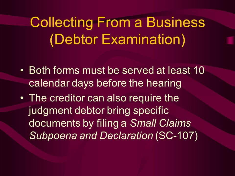 Collecting From a Business (Debtor Examination) Both forms must be served at least 10 calendar days before the hearing The creditor can also require the judgment debtor bring specific documents by filing a Small Claims Subpoena and Declaration (SC-107)