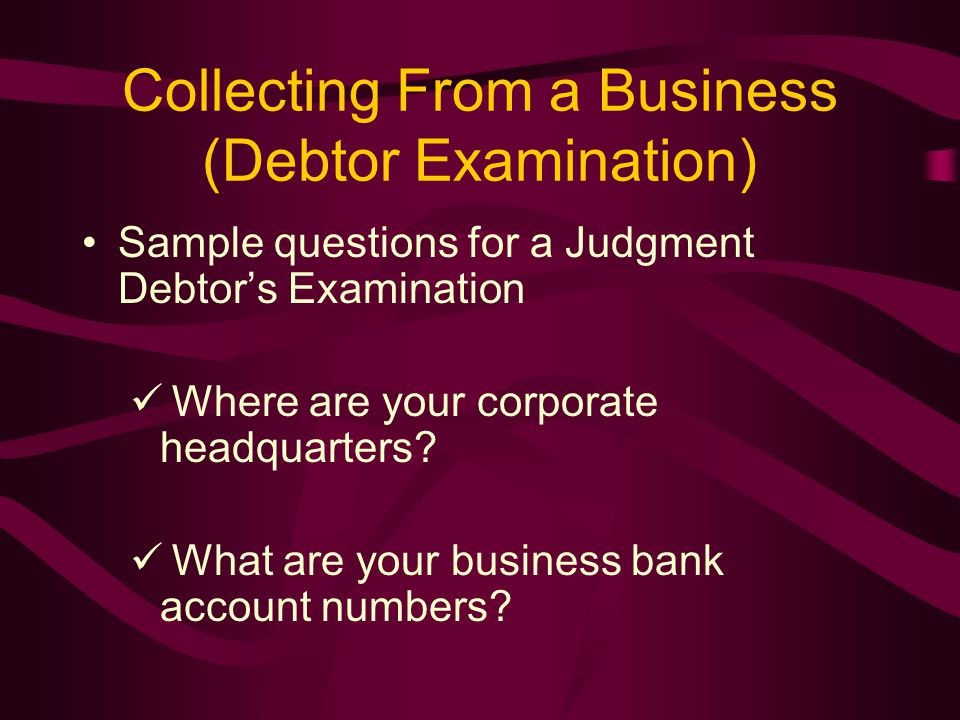 Collecting From a Business (Debtor Examination) Sample questions for a Judgment Debtor's Examination Where are your corporate headquarters.