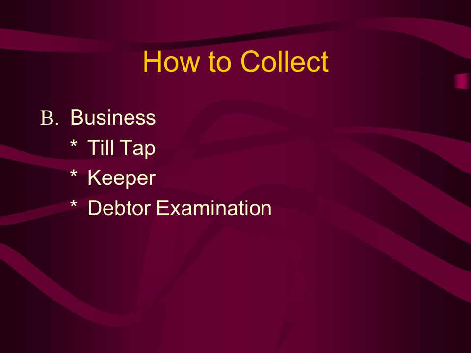 How to Collect B. Business *Till Tap *Keeper *Debtor Examination