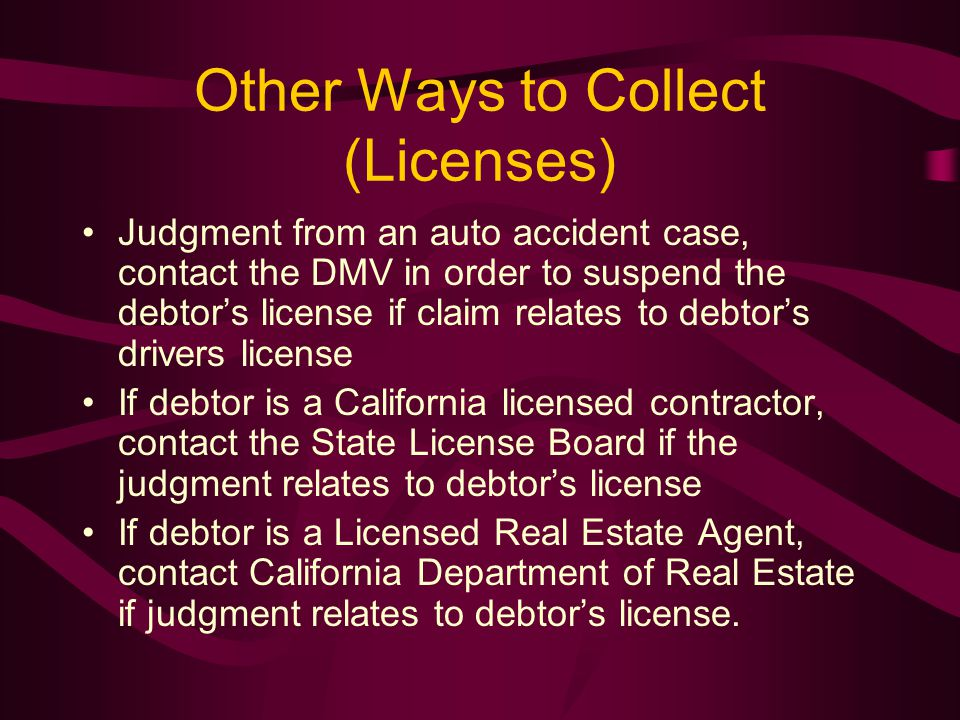 Other Ways to Collect (Licenses) Judgment from an auto accident case, contact the DMV in order to suspend the debtor's license if claim relates to debtor's drivers license If debtor is a California licensed contractor, contact the State License Board if the judgment relates to debtor's license If debtor is a Licensed Real Estate Agent, contact California Department of Real Estate if judgment relates to debtor's license.