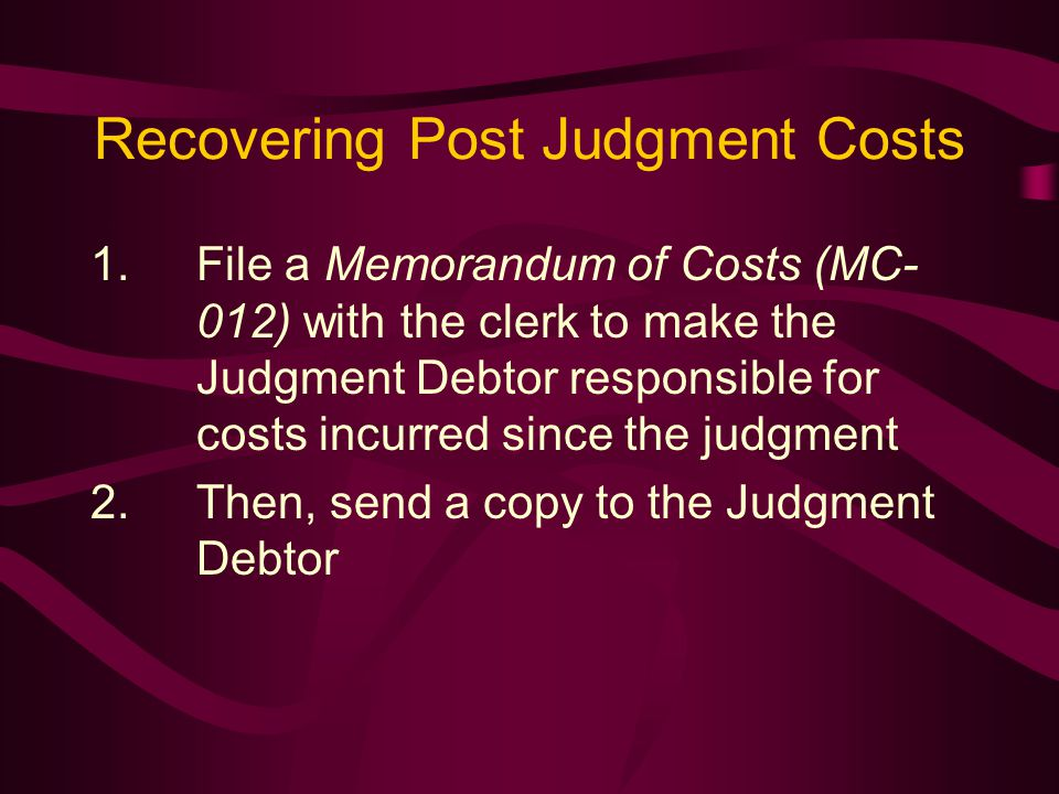 Recovering Post Judgment Costs 1.File a Memorandum of Costs (MC- 012) with the clerk to make the Judgment Debtor responsible for costs incurred since the judgment 2.Then, send a copy to the Judgment Debtor
