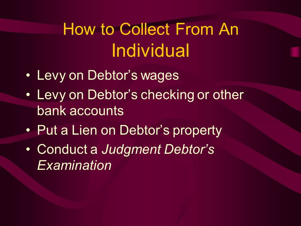 How to Collect From An Individual Levy on Debtor's wages Levy on Debtor's checking or other bank accounts Put a Lien on Debtor's property Conduct a Judgment Debtor's Examination