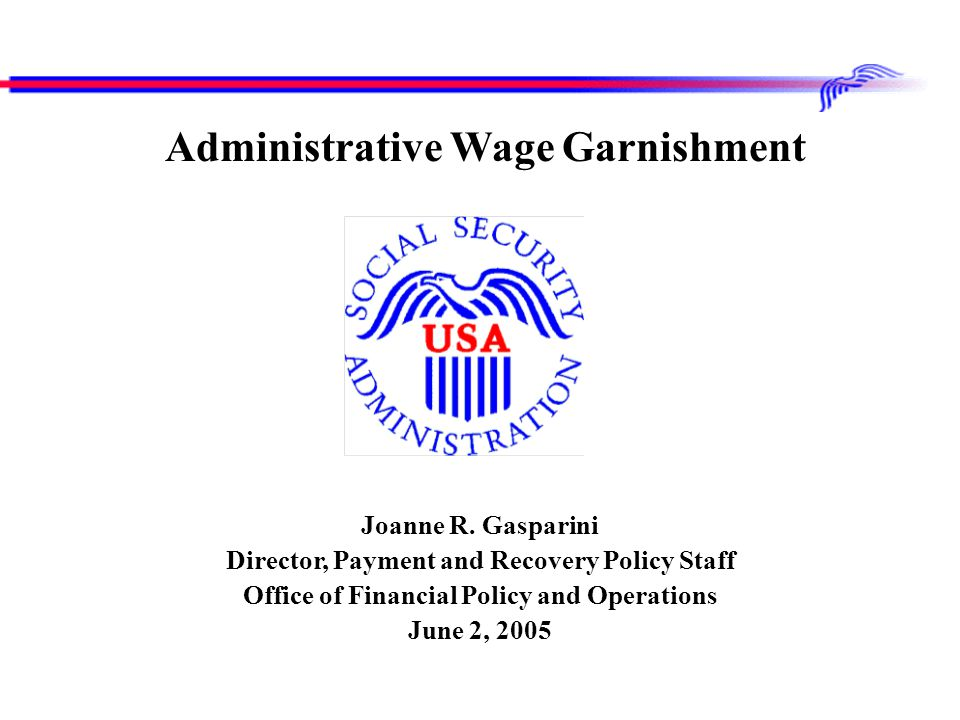 Joanne R. Gasparini Director, Payment and Recovery Policy Staff Office of Financial Policy and Operations June 2, 2005 Administrative Wage Garnishment