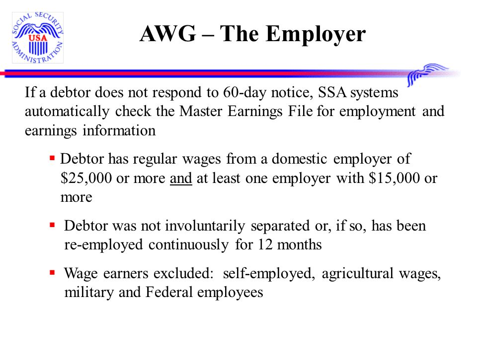 AWG – The Employer If a debtor does not respond to 60-day notice, SSA systems automatically check the Master Earnings File for employment and earnings information  Debtor has regular wages from a domestic employer of $25,000 or more and at least one employer with $15,000 or more  Debtor was not involuntarily separated or, if so, has been re-employed continuously for 12 months  Wage earners excluded: self-employed, agricultural wages, military and Federal employees