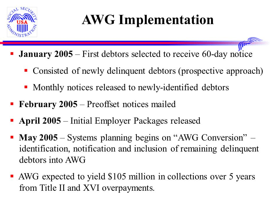 AWG Implementation  January 2005 – First debtors selected to receive 60-day notice  Consisted of newly delinquent debtors (prospective approach)  Monthly notices released to newly-identified debtors  February 2005 – Preoffset notices mailed  April 2005 – Initial Employer Packages released  May 2005 – Systems planning begins on AWG Conversion – identification, notification and inclusion of remaining delinquent debtors into AWG  AWG expected to yield $105 million in collections over 5 years from Title II and XVI overpayments.