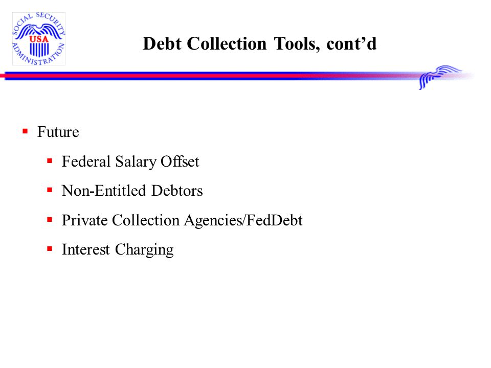 Debt Collection Tools, cont'd  Future  Federal Salary Offset  Non-Entitled Debtors  Private Collection Agencies/FedDebt  Interest Charging