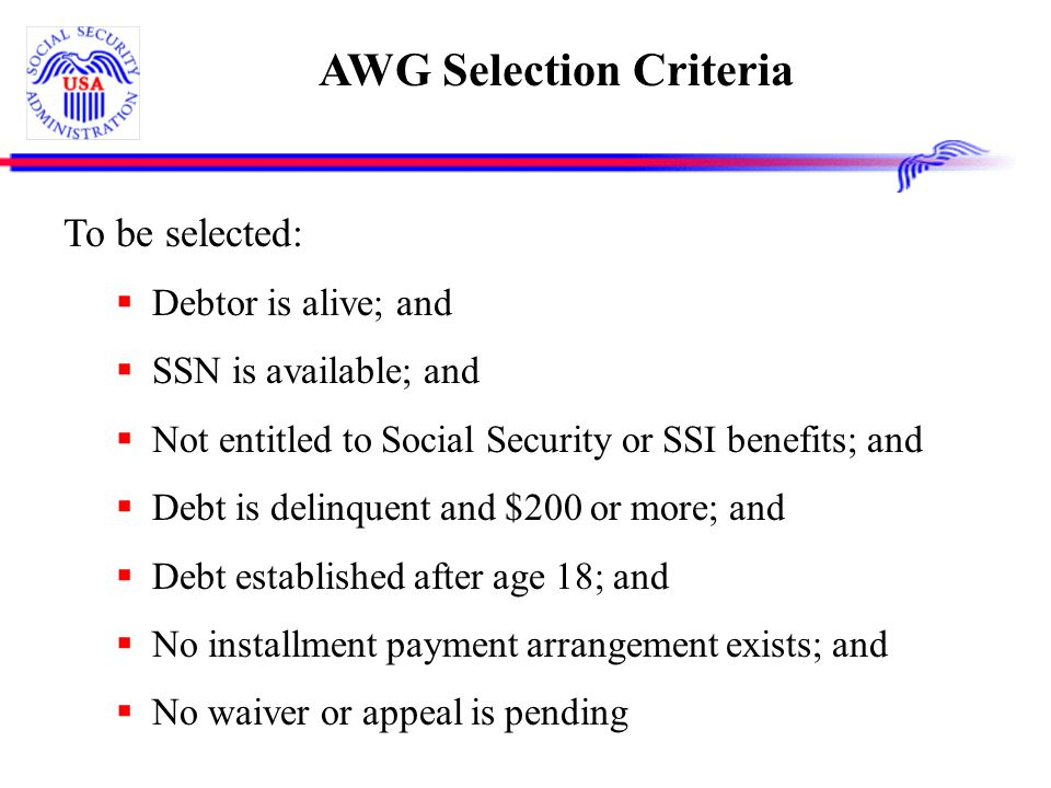 AWG Selection Criteria To be selected:  Debtor is alive; and  SSN is available; and  Not entitled to Social Security or SSI benefits; and  Debt is delinquent and $200 or more; and  Debt established after age 18; and  No installment payment arrangement exists; and  No waiver or appeal is pending