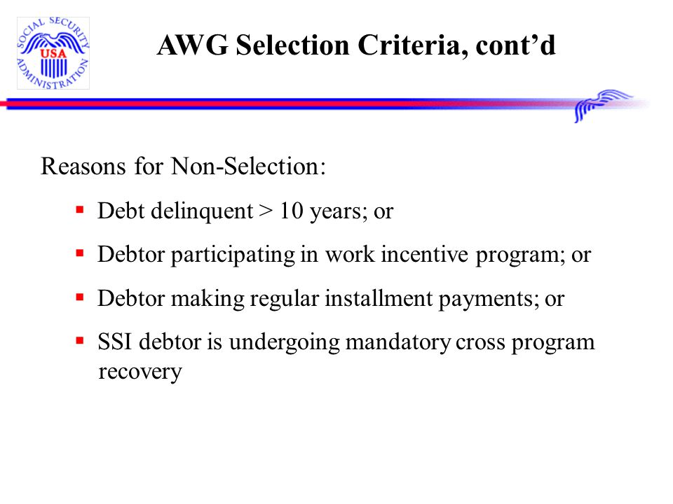 AWG Selection Criteria, cont'd Reasons for Non-Selection:  Debt delinquent > 10 years; or  Debtor participating in work incentive program; or  Debtor making regular installment payments; or  SSI debtor is undergoing mandatory cross program recovery