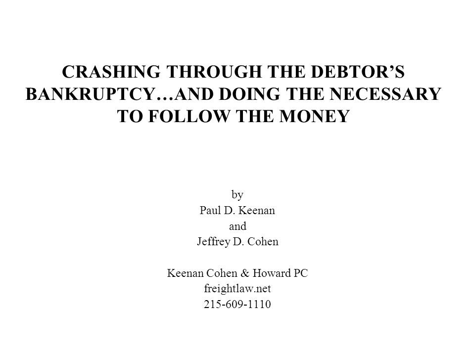 CRASHING THROUGH THE DEBTOR'S BANKRUPTCY…AND DOING THE NECESSARY TO FOLLOW THE MONEY by Paul D. Keenan and Jeffrey D. Cohen Keenan Cohen & Howard PC f
