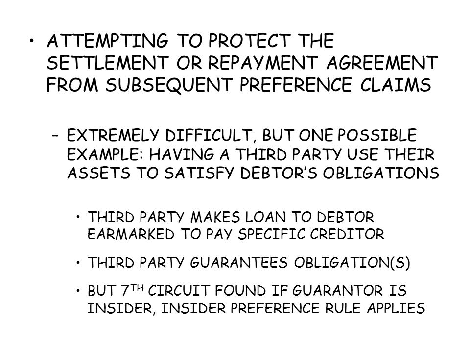 ATTEMPTING TO PROTECT THE SETTLEMENT OR REPAYMENT AGREEMENT FROM SUBSEQUENT PREFERENCE CLAIMS –EXTREMELY DIFFICULT, BUT ONE POSSIBLE EXAMPLE: HAVING A THIRD PARTY USE THEIR ASSETS TO SATISFY DEBTOR'S OBLIGATIONS THIRD PARTY MAKES LOAN TO DEBTOR EARMARKED TO PAY SPECIFIC CREDITOR THIRD PARTY GUARANTEES OBLIGATION(S) BUT 7 TH CIRCUIT FOUND IF GUARANTOR IS INSIDER, INSIDER PREFERENCE RULE APPLIES