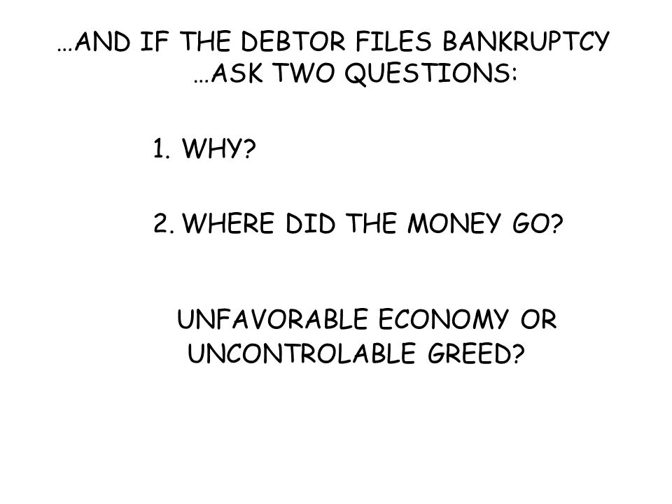 …AND IF THE DEBTOR FILES BANKRUPTCY …ASK TWO QUESTIONS: 1.WHY? 2.WHERE DID THE MONEY GO? UNFAVORABLEECONOMY OR UNCONTROLABLE GREED?