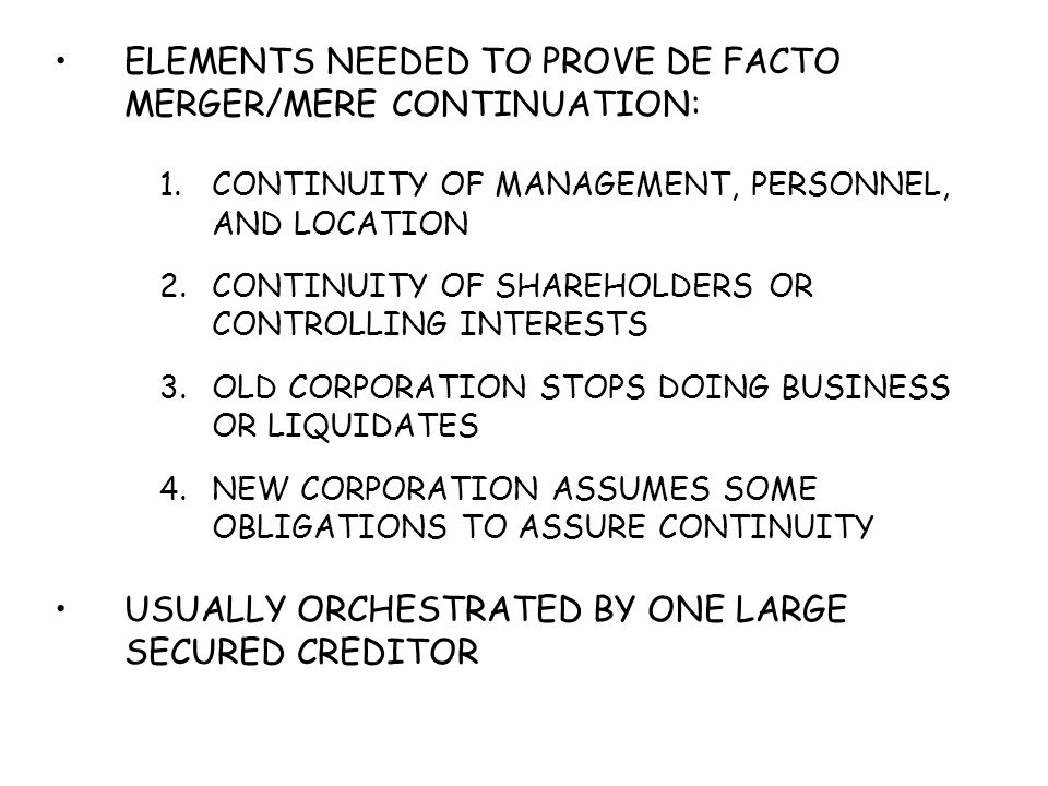 ELEMENTS NEEDED TO PROVE DE FACTO MERGER/MERE CONTINUATION: 1.CONTINUITY OF MANAGEMENT, PERSONNEL, AND LOCATION 2.CONTINUITY OF SHAREHOLDERS OR CONTRO