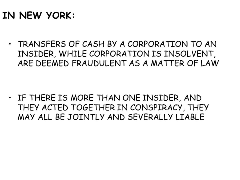 IN NEW YORK: TRANSFERS OF CASH BY A CORPORATION TO AN INSIDER, WHILE CORPORATION IS INSOLVENT, ARE DEEMED FRAUDULENT AS A MATTER OF LAW IF THERE IS MORE THAN ONE INSIDER, AND THEY ACTED TOGETHER IN CONSPIRACY, THEY MAY ALL BE JOINTLY AND SEVERALLY LIABLE