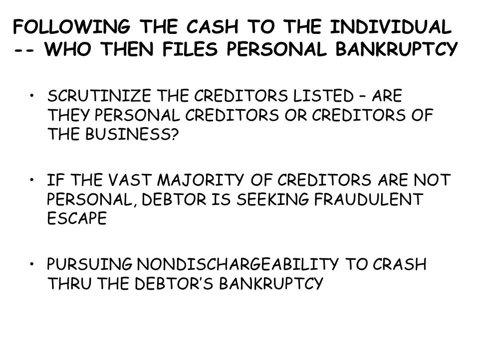 FOLLOWING THE CASH TO THE INDIVIDUAL -- WHO THEN FILES PERSONAL BANKRUPTCY SCRUTINIZE THE CREDITORS LISTED – ARE THEY PERSONAL CREDITORS OR CREDITORS OF THE BUSINESS.