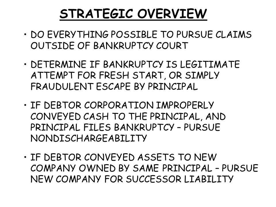 STRATEGIC OVERVIEW DO EVERYTHING POSSIBLE TO PURSUE CLAIMS OUTSIDE OF BANKRUPTCY COURT DETERMINE IF BANKRUPTCY IS LEGITIMATE ATTEMPT FOR FRESH START, OR SIMPLY FRAUDULENT ESCAPE BY PRINCIPAL IF DEBTOR CORPORATION IMPROPERLY CONVEYED CASH TO THE PRINCIPAL, AND PRINCIPAL FILES BANKRUPTCY – PURSUE NONDISCHARGEABILITY IF DEBTOR CONVEYED ASSETS TO NEW COMPANY OWNED BY SAME PRINCIPAL – PURSUE NEW COMPANY FOR SUCCESSOR LIABILITY