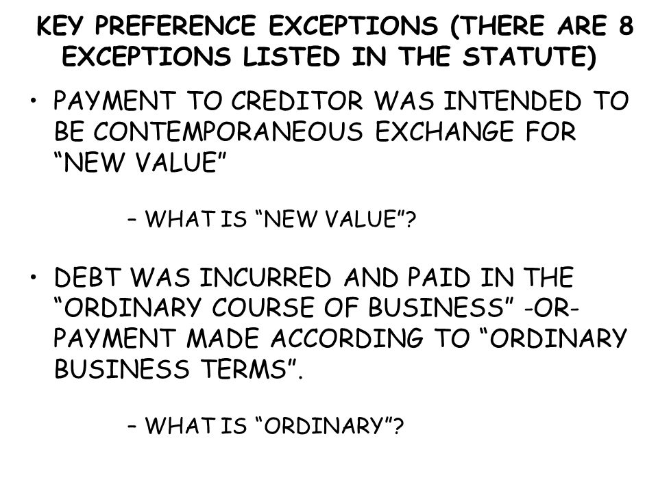 """KEY PREFERENCE EXCEPTIONS (THERE ARE 8 EXCEPTIONS LISTED IN THE STATUTE) PAYMENT TO CREDITOR WAS INTENDED TO BE CONTEMPORANEOUS EXCHANGE FOR """"NEW VALU"""