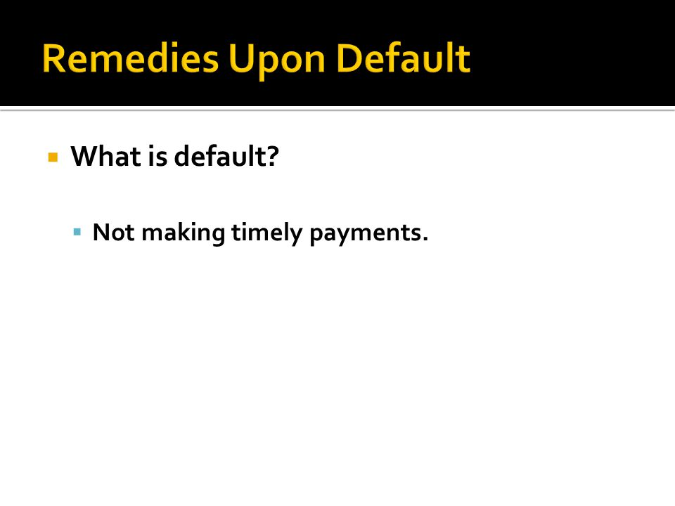  What is default?  Not making timely payments.