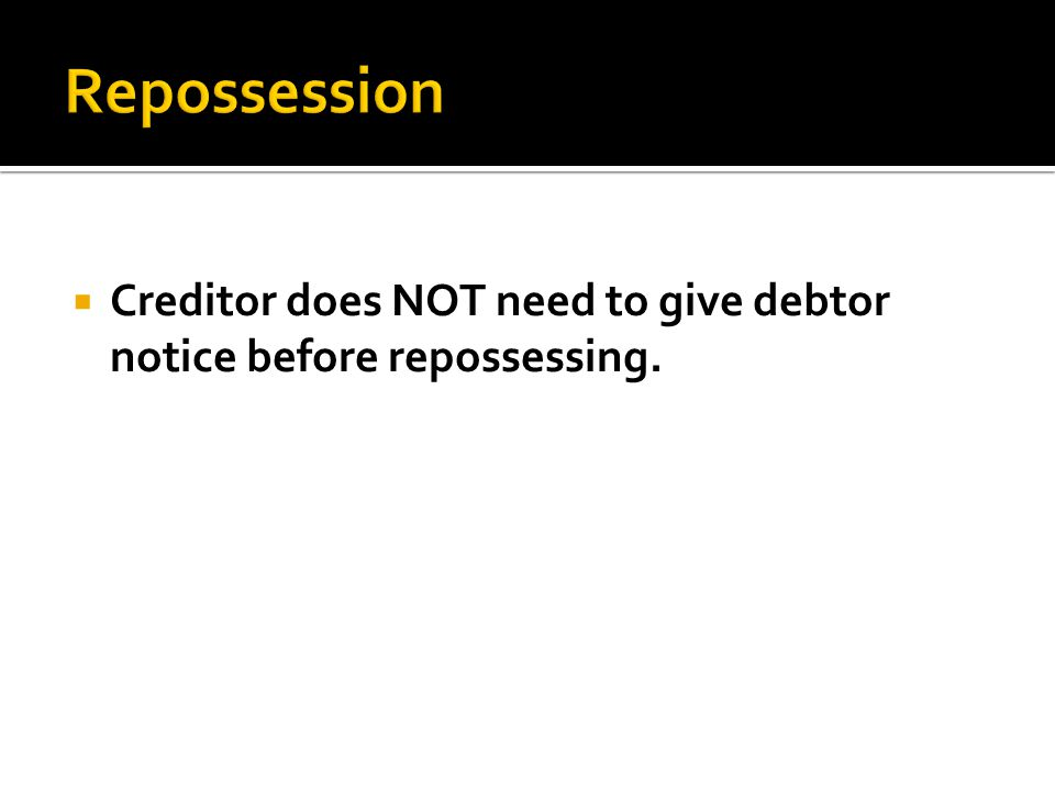  Creditor does NOT need to give debtor notice before repossessing.