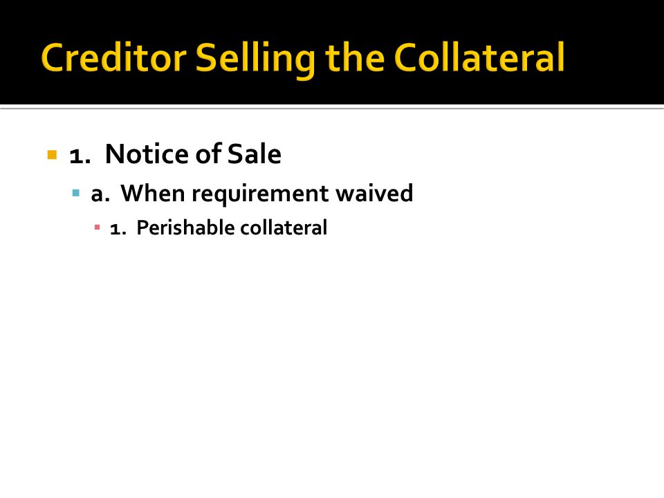  1. Notice of Sale  a. When requirement waived ▪ 1. Perishable collateral
