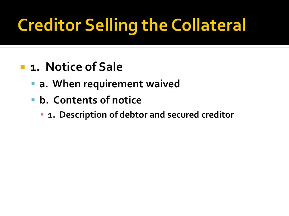  1. Notice of Sale  a. When requirement waived  b. Contents of notice ▪ 1. Description of debtor and secured creditor