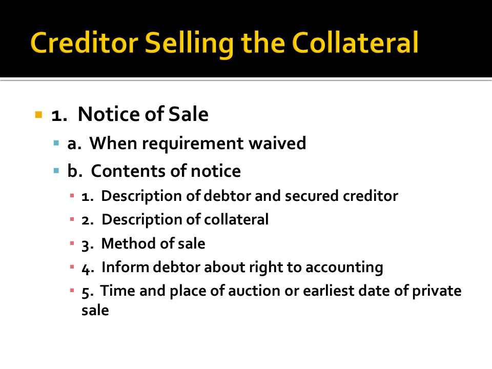  1. Notice of Sale  a. When requirement waived  b. Contents of notice ▪ 1. Description of debtor and secured creditor ▪ 2. Description of collatera