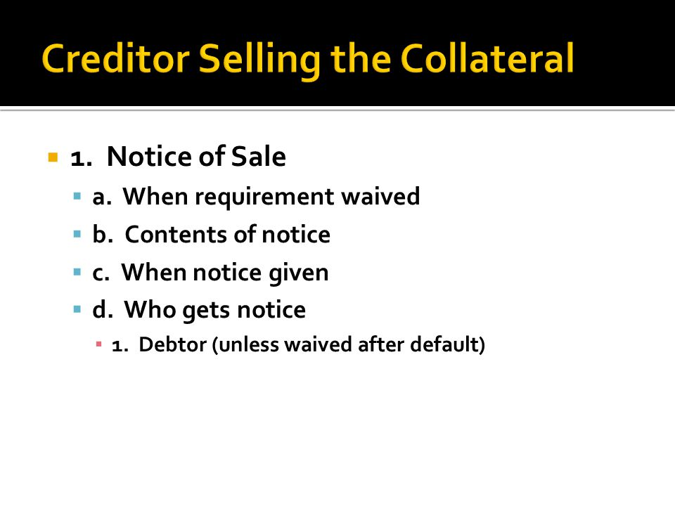  1. Notice of Sale  a. When requirement waived  b. Contents of notice  c. When notice given  d. Who gets notice ▪ 1. Debtor (unless waived after