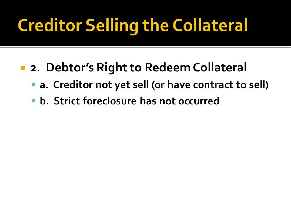  2. Debtor's Right to Redeem Collateral  a. Creditor not yet sell (or have contract to sell)  b. Strict foreclosure has not occurred