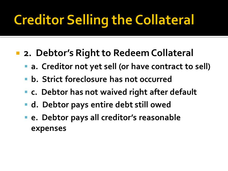  2. Debtor's Right to Redeem Collateral  a. Creditor not yet sell (or have contract to sell)  b. Strict foreclosure has not occurred  c. Debtor ha