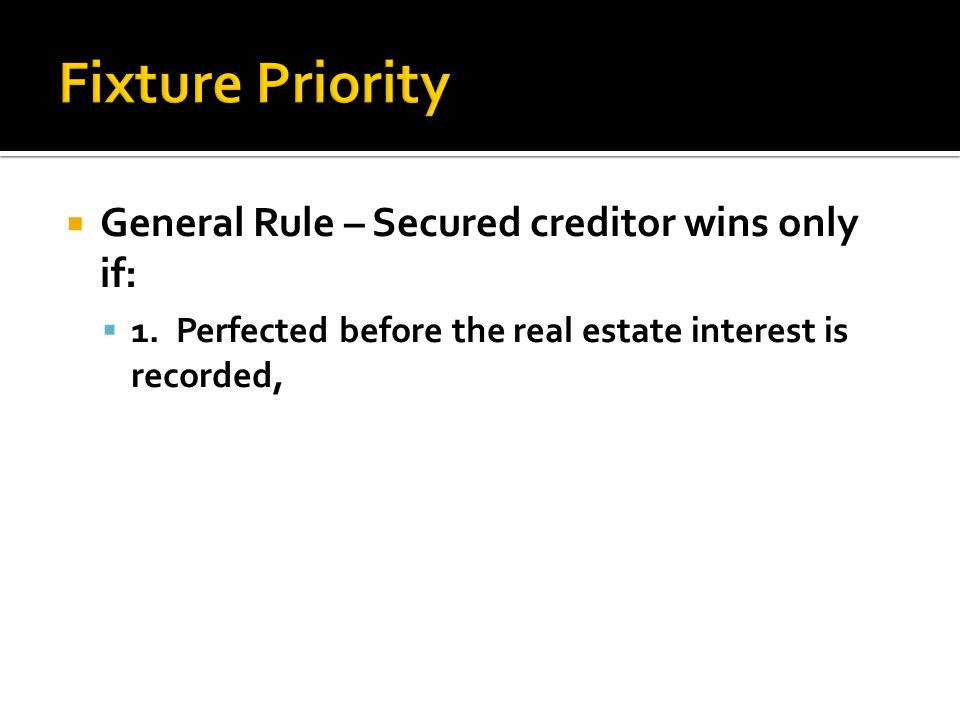  General Rule – Secured creditor wins only if:  1. Perfected before the real estate interest is recorded,