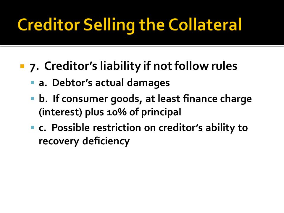  7. Creditor's liability if not follow rules  a. Debtor's actual damages  b. If consumer goods, at least finance charge (interest) plus 10% of prin