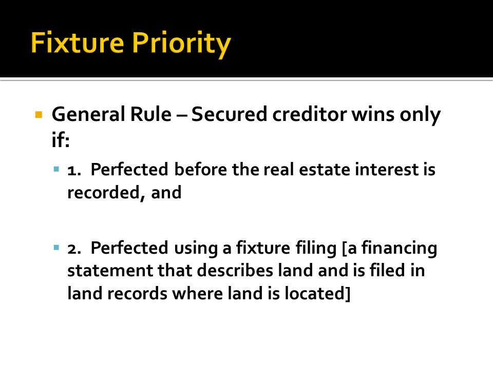  General Rule – Secured creditor wins only if:  1. Perfected before the real estate interest is recorded, and  2. Perfected using a fixture filing