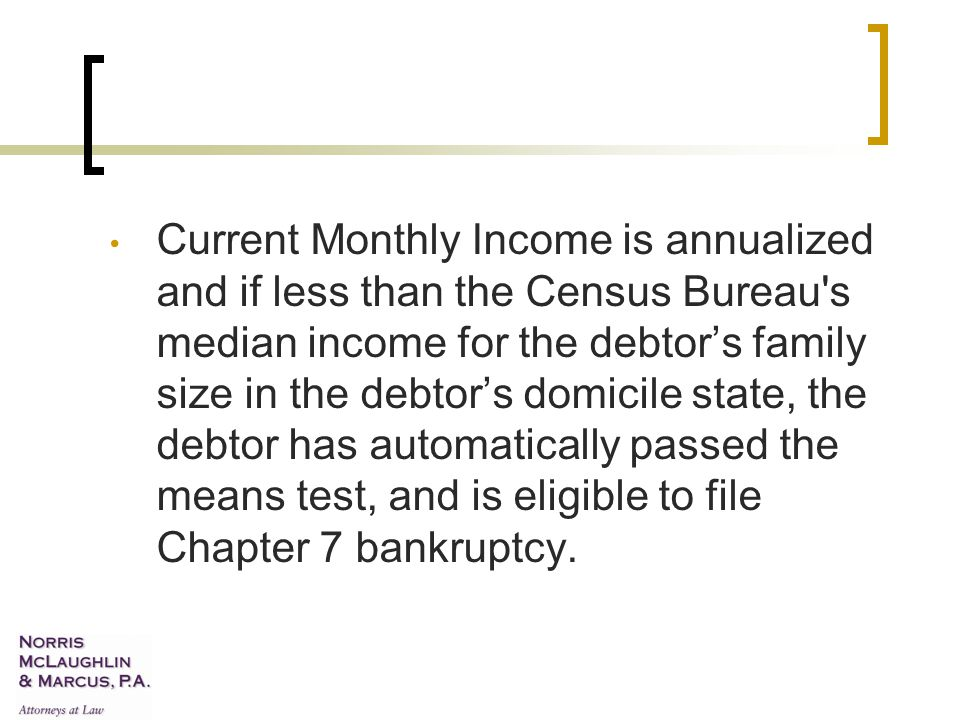 Current Monthly Income is annualized and if less than the Census Bureau s median income for the debtor's family size in the debtor's domicile state, the debtor has automatically passed the means test, and is eligible to file Chapter 7 bankruptcy.