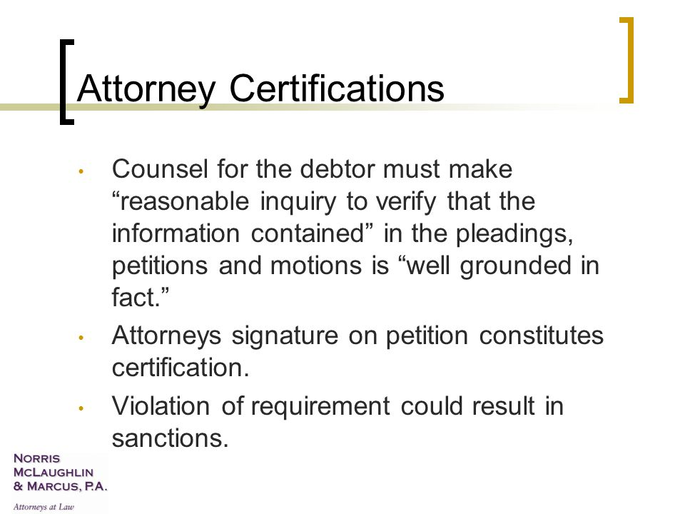 Attorney Certifications Counsel for the debtor must make reasonable inquiry to verify that the information contained in the pleadings, petitions and motions is well grounded in fact. Attorneys signature on petition constitutes certification.