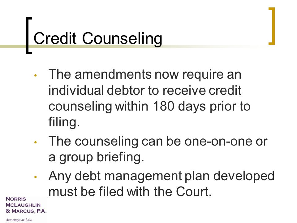 Credit Counseling The amendments now require an individual debtor to receive credit counseling within 180 days prior to filing.