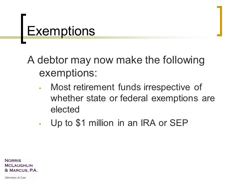 Exemptions A debtor may now make the following exemptions: Most retirement funds irrespective of whether state or federal exemptions are elected Up to $1 million in an IRA or SEP