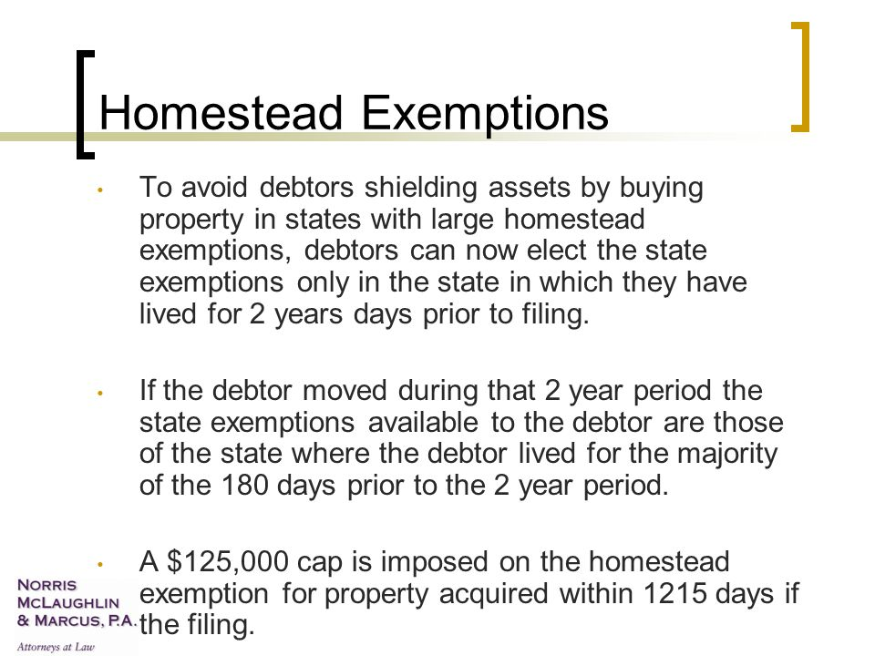 Homestead Exemptions To avoid debtors shielding assets by buying property in states with large homestead exemptions, debtors can now elect the state exemptions only in the state in which they have lived for 2 years days prior to filing.