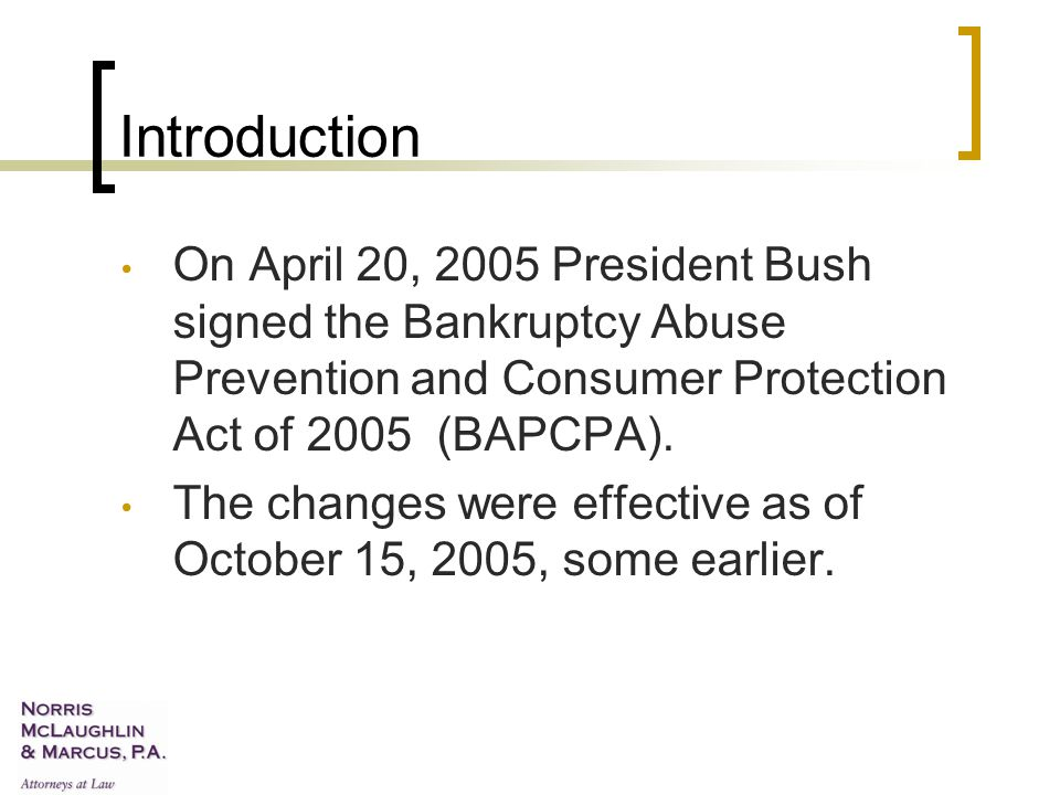 Introduction On April 20, 2005 President Bush signed the Bankruptcy Abuse Prevention and Consumer Protection Act of 2005 (BAPCPA).