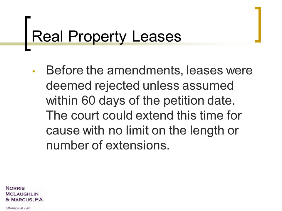 Real Property Leases Before the amendments, leases were deemed rejected unless assumed within 60 days of the petition date.