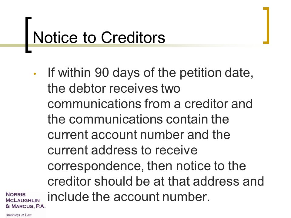 Notice to Creditors If within 90 days of the petition date, the debtor receives two communications from a creditor and the communications contain the current account number and the current address to receive correspondence, then notice to the creditor should be at that address and include the account number.